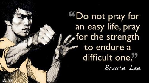 Do not pray for an easy life, pray for the strength to endure a difficult one. Bruce Lee.